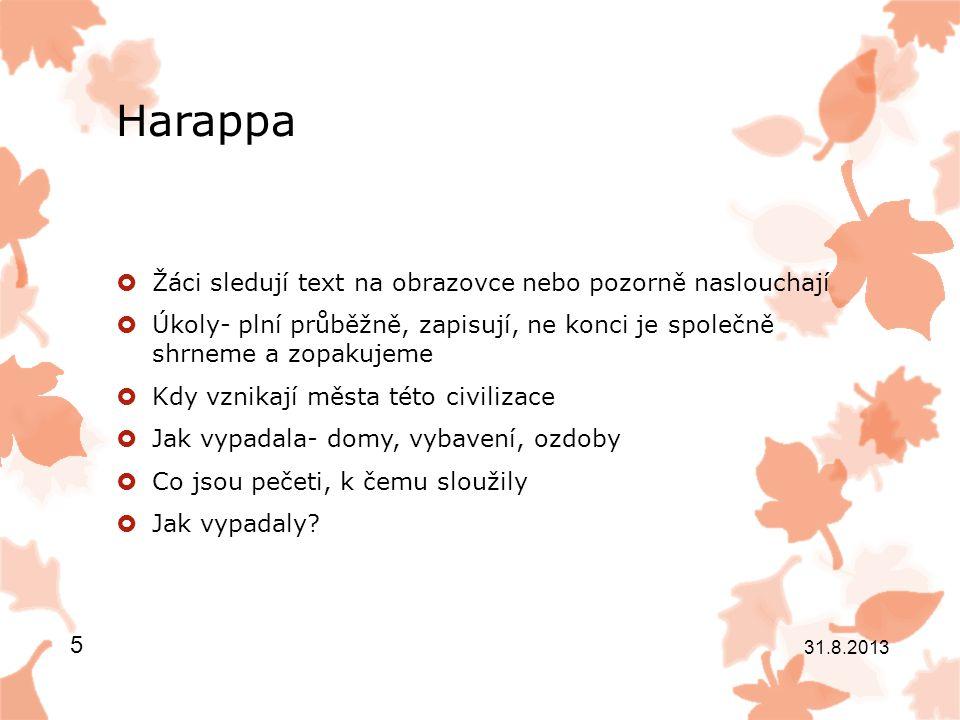 Harappa  Kdy a proč civilizace zaniká  Kdo oblast osídlil  Jaké vlivy harappské kultury můžeme vysledovat u indoevropské civilizace  Co tě nejvíce zaujalo a proč 31.8.2013 6