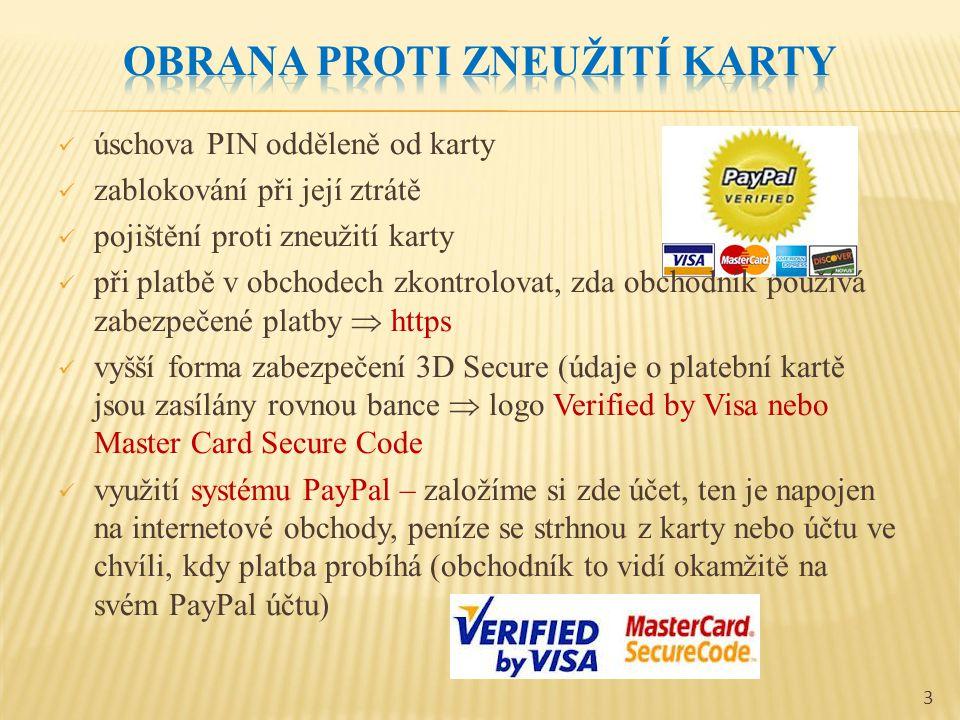 úschova PIN odděleně od karty zablokování při její ztrátě pojištění proti zneužití karty při platbě v obchodech zkontrolovat, zda obchodník používá zabezpečené platby  https vyšší forma zabezpečení 3D Secure (údaje o platební kartě jsou zasílány rovnou bance  logo Verified by Visa nebo Master Card Secure Code využití systému PayPal – založíme si zde účet, ten je napojen na internetové obchody, peníze se strhnou z karty nebo účtu ve chvíli, kdy platba probíhá (obchodník to vidí okamžitě na svém PayPal účtu) 3