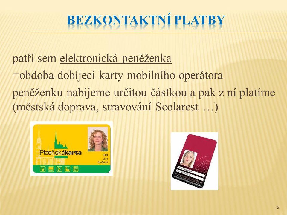 patří sem elektronická peněženka =obdoba dobíjecí karty mobilního operátora peněženku nabijeme určitou částkou a pak z ní platíme (městská doprava, stravování Scolarest …) 5