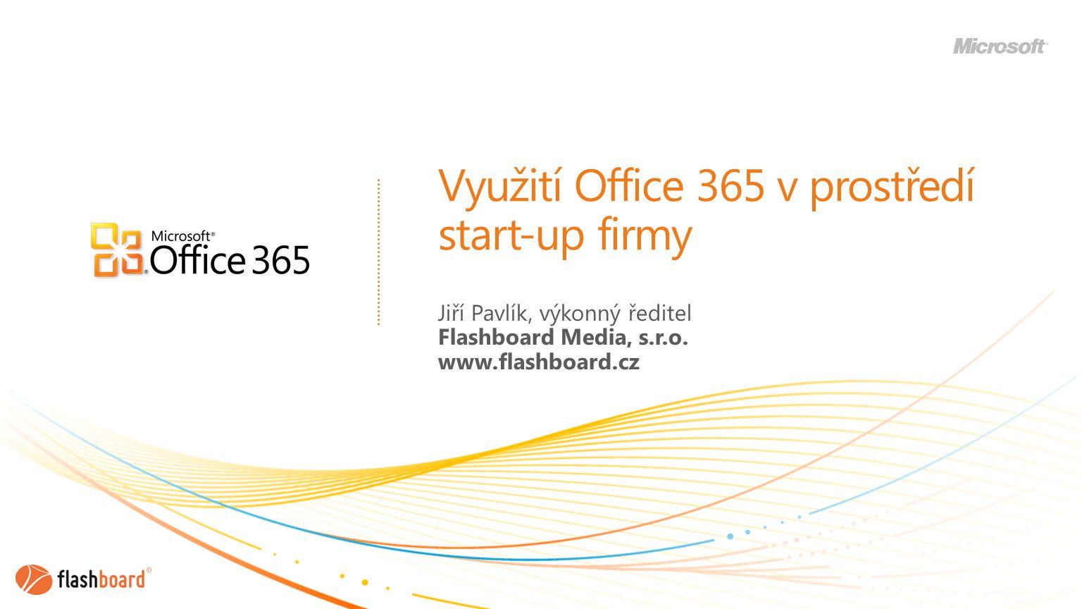 Využití Office 365 v prostředí start-up firmy Jiří Pavlík, výkonný ředitel Flashboard Media, s.r.o.