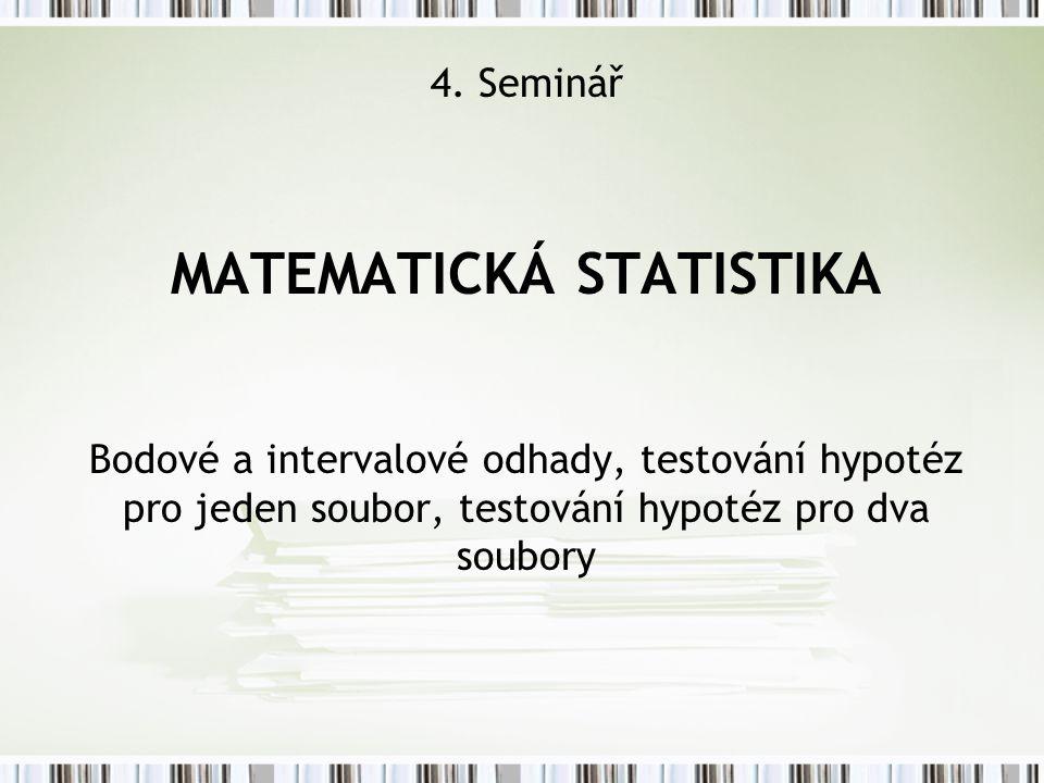 4. Seminář MATEMATICKÁ STATISTIKA Bodové a intervalové odhady, testování hypotéz pro jeden soubor, testování hypotéz pro dva soubory