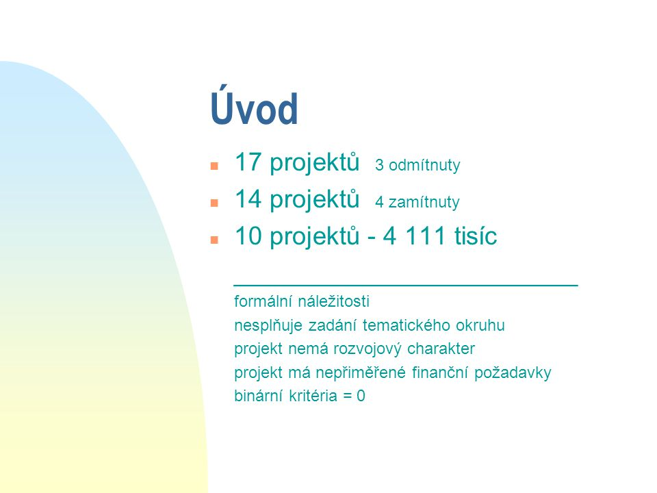 Úvod n 17 projektů 3 odmítnuty n 14 projektů 4 zamítnuty n 10 projektů - 4 111 tisíc ________________________ formální náležitosti nesplňuje zadání tematického okruhu projekt nemá rozvojový charakter projekt má nepřiměřené finanční požadavky binární kritéria = 0