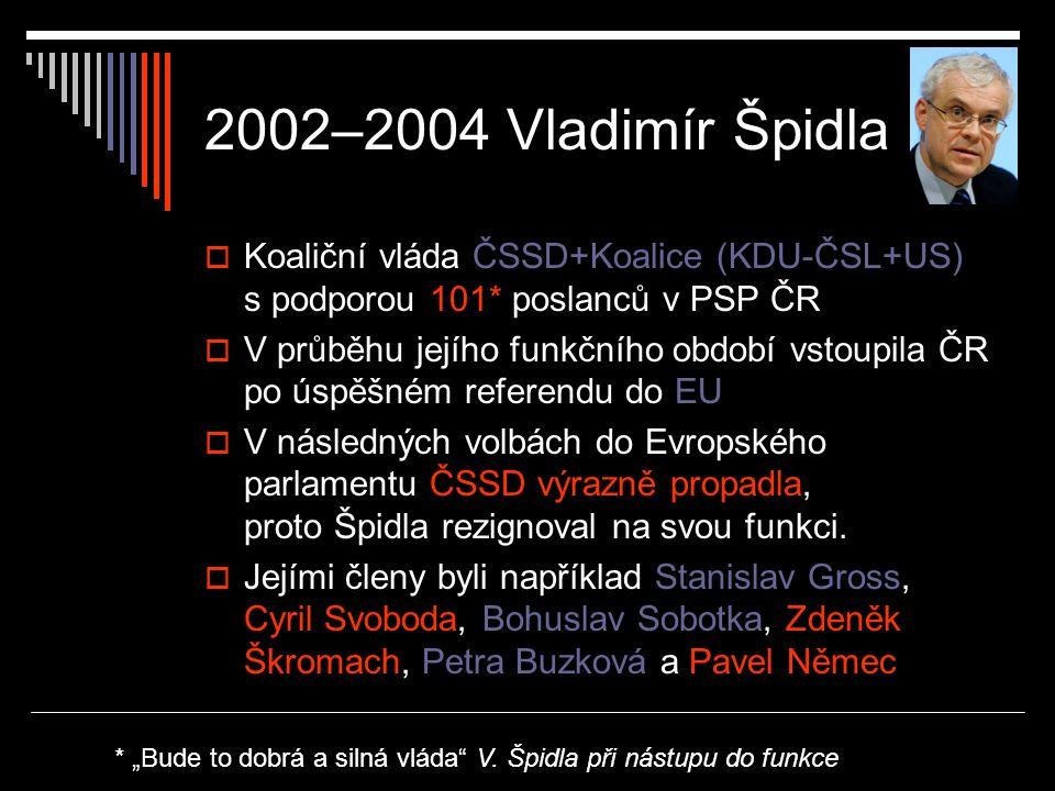2002–2004 Vladimír Špidla  Koaliční vláda ČSSD+Koalice (KDU-ČSL+US) s podporou 101* poslanců v PSP ČR  V průběhu jejího funkčního období vstoupila ČR po úspěšném referendu do EU  V následných volbách do Evropského parlamentu ČSSD výrazně propadla, proto Špidla rezignoval na svou funkci.