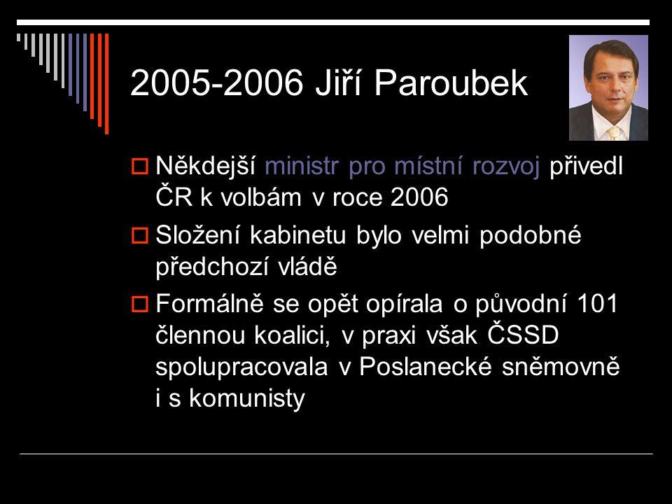 2005-2006 Jiří Paroubek  Někdejší ministr pro místní rozvoj přivedl ČR k volbám v roce 2006  Složení kabinetu bylo velmi podobné předchozí vládě  Formálně se opět opírala o původní 101 člennou koalici, v praxi však ČSSD spolupracovala v Poslanecké sněmovně i s komunisty