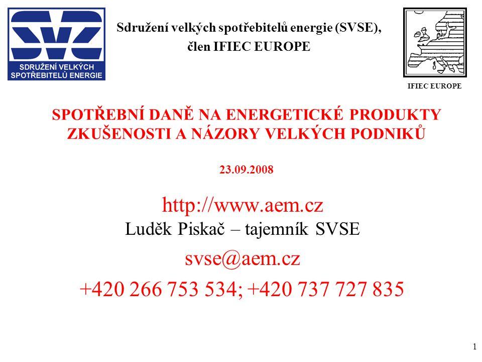 1 SPOTŘEBNÍ DANĚ NA ENERGETICKÉ PRODUKTY ZKUŠENOSTI A NÁZORY VELKÝCH PODNIKŮ 23.09.2008 http://www.aem.cz Luděk Piskač – tajemník SVSE svse@aem.cz +420 266 753 534; +420 737 727 835 Sdružení velkých spotřebitelů energie (SVSE), člen IFIEC EUROPE IFIEC EUROPE
