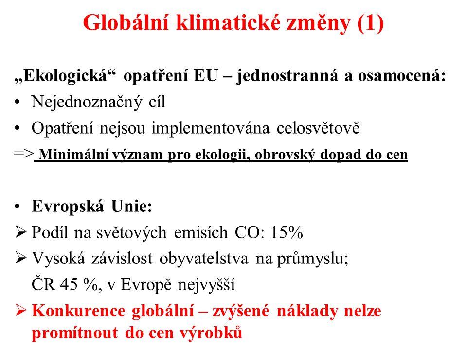 """Globální klimatické změny (1) """"Ekologická opatření EU – jednostranná a osamocená: Nejednoznačný cíl Opatření nejsou implementována celosvětově => Minimální význam pro ekologii, obrovský dopad do cen Evropská Unie:  Podíl na světových emisích CO: 15%  Vysoká závislost obyvatelstva na průmyslu; ČR 45 %, v Evropě nejvyšší  Konkurence globální – zvýšené náklady nelze promítnout do cen výrobků"""