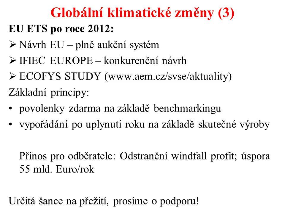 Globální klimatické změny (3) EU ETS po roce 2012:  Návrh EU – plně aukční systém  IFIEC EUROPE – konkurenční návrh  ECOFYS STUDY (www.aem.cz/svse/aktuality) Základní principy: povolenky zdarma na základě benchmarkingu vypořádání po uplynutí roku na základě skutečné výroby Přínos pro odběratele: Odstranění windfall profit; úspora 55 mld.