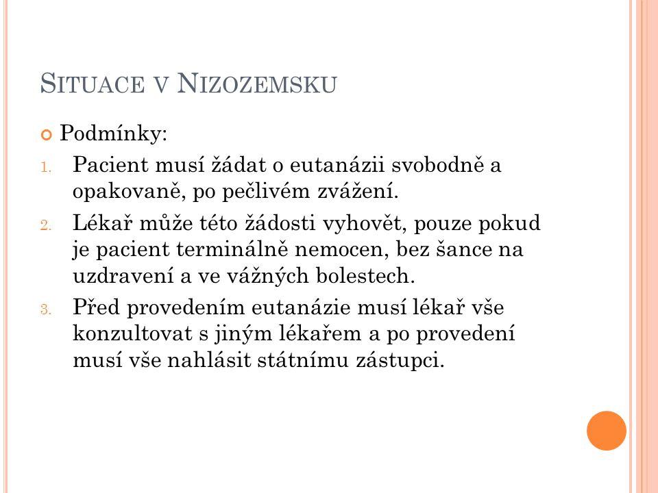S ITUACE V N IZOZEMSKU Podmínky: 1. Pacient musí žádat o eutanázii svobodně a opakovaně, po pečlivém zvážení. 2. Lékař může této žádosti vyhovět, pouz