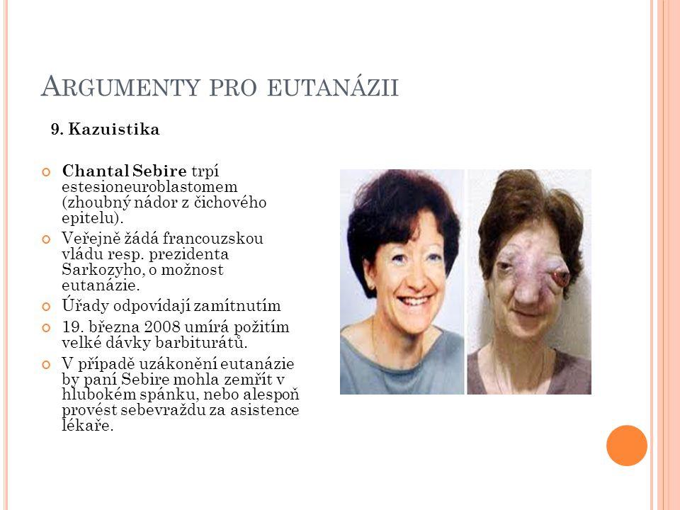 A RGUMENTY PRO EUTANÁZII 9. Kazuistika Chantal Sebire trpí estesioneuroblastomem (zhoubný nádor z čichového epitelu). Veřejně žádá francouzskou vládu