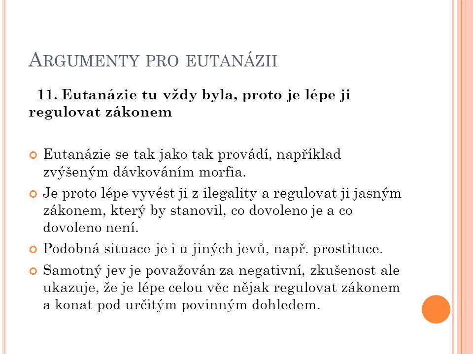 A RGUMENTY PRO EUTANÁZII 11. Eutanázie tu vždy byla, proto je lépe ji regulovat zákonem Eutanázie se tak jako tak provádí, například zvýšeným dávkován