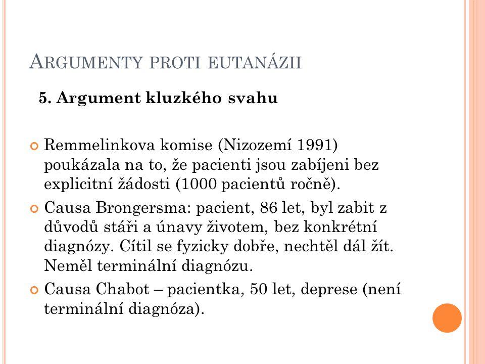 A RGUMENTY PROTI EUTANÁZII 5. Argument kluzkého svahu Remmelinkova komise (Nizozemí 1991) poukázala na to, že pacienti jsou zabíjeni bez explicitní žá