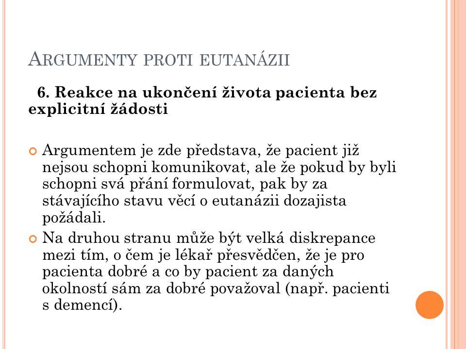 A RGUMENTY PROTI EUTANÁZII 6. Reakce na ukončení života pacienta bez explicitní žádosti Argumentem je zde představa, že pacient již nejsou schopni kom