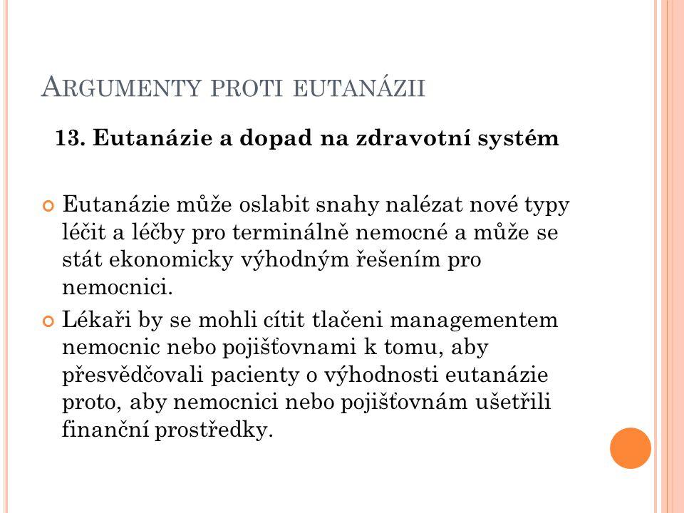 A RGUMENTY PROTI EUTANÁZII 13. Eutanázie a dopad na zdravotní systém Eutanázie může oslabit snahy nalézat nové typy léčit a léčby pro terminálně nemoc