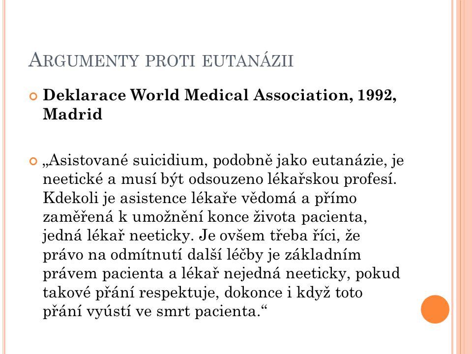 """A RGUMENTY PROTI EUTANÁZII Deklarace World Medical Association, 1992, Madrid """"Asistované suicidium, podobně jako eutanázie, je neetické a musí být ods"""