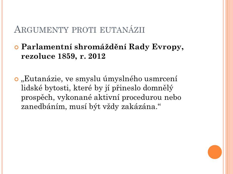 """A RGUMENTY PROTI EUTANÁZII Parlamentní shromáždění Rady Evropy, rezoluce 1859, r. 2012 """"Eutanázie, ve smyslu úmyslného usmrcení lidské bytosti, které"""