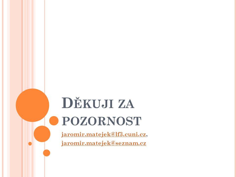 D ĚKUJI ZA POZORNOST jaromir.matejek@lf3.cuni.czjaromir.matejek@lf3.cuni.cz, jaromir.matejek@seznam.cz