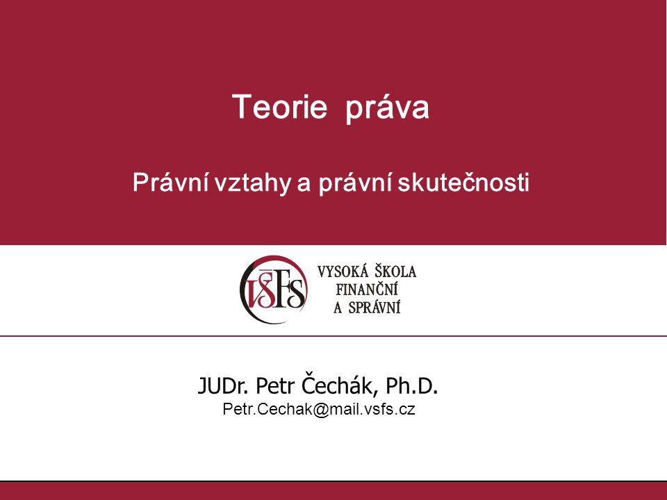 Teorie práva Právní vztahy a právní skutečnosti JUDr. Petr Čechák, Ph.D. Petr.Cechak@mail.vsfs.cz