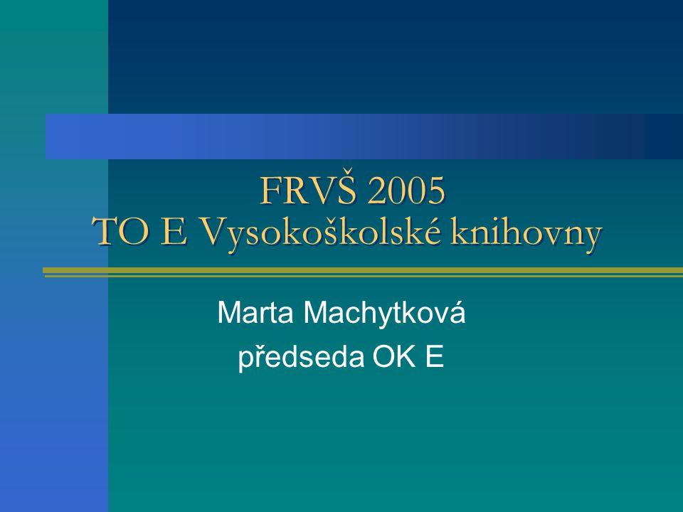 FRVŠ 2005 TO E Vysokoškolské knihovny Marta Machytková předseda OK E