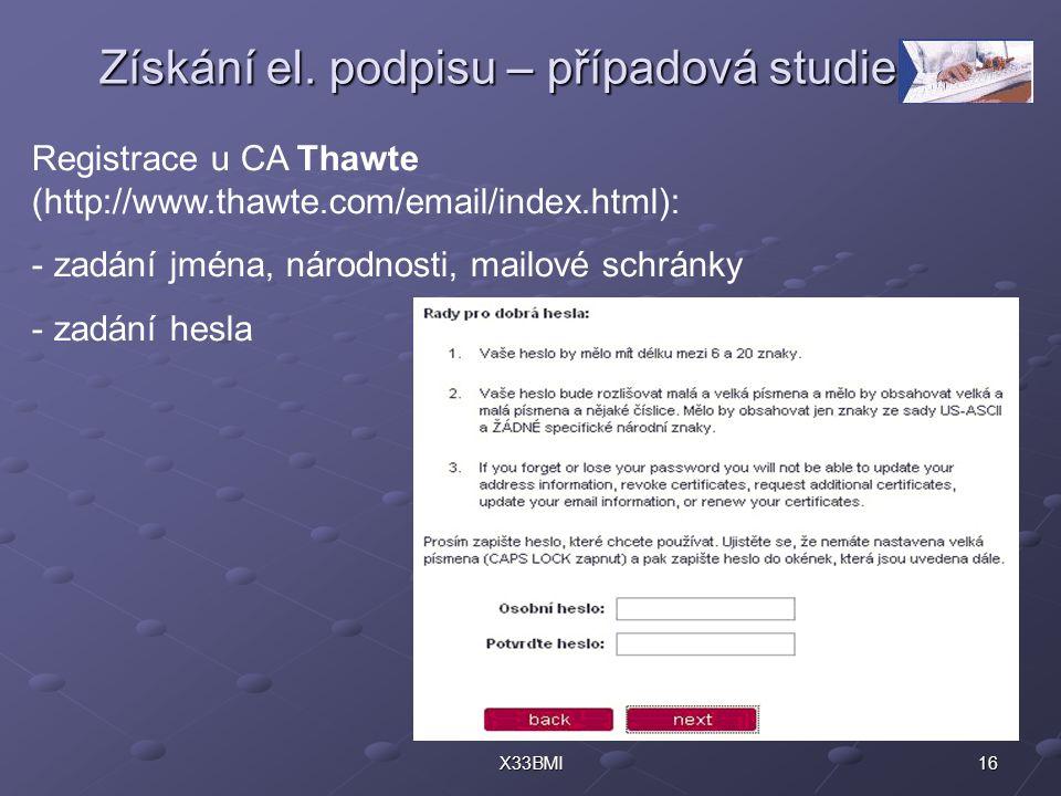 16X33BMI Získání el. podpisu – případová studie Registrace u CA Thawte (http://www.thawte.com/email/index.html): - zadání jména, národnosti, mailové s