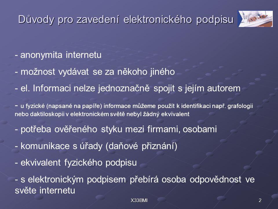 2X33BMI Důvody pro zavedení elektronického podpisu - anonymita internetu - možnost vydávat se za někoho jiného - el. Informaci nelze jednoznačně spoji