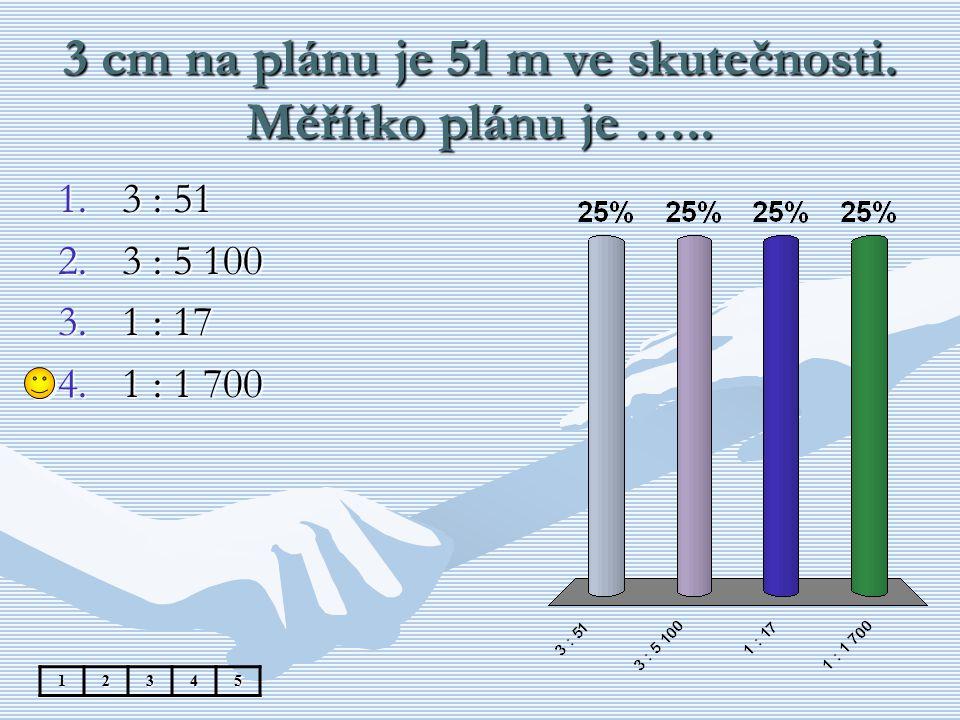 3 cm na plánu je 51 m ve skutečnosti. Měřítko plánu je ….. 12345 1.3 : 51 2.3 : 5 100 3.1 : 17 4.1 : 1 700