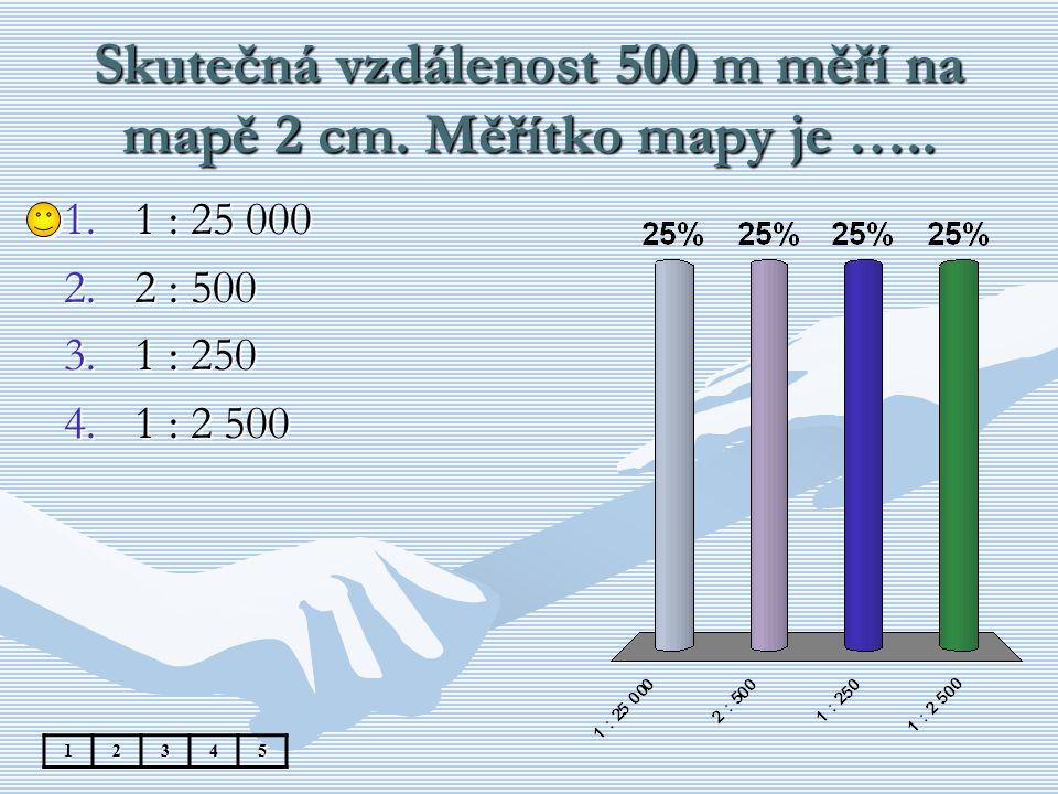 Skutečná vzdálenost 500 m měří na mapě 2 cm. Měřítko mapy je ….. 12345 1.1 : 25 000 2.2 : 500 3.1 : 250 4.1 : 2 500