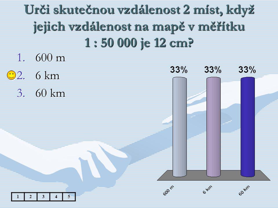 Urči skutečnou vzdálenost 2 míst, když jejich vzdálenost na mapě v měřítku 1 : 50 000 je 12 cm? 1.600 m 2.6 km 3.60 km 12345