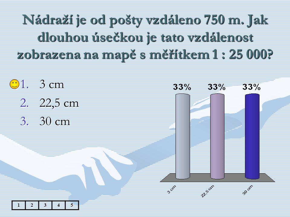 Nádraží je od pošty vzdáleno 750 m. Jak dlouhou úsečkou je tato vzdálenost zobrazena na mapě s měřítkem 1 : 25 000? 12345 1.3 cm 2.22,5 cm 3.30 cm