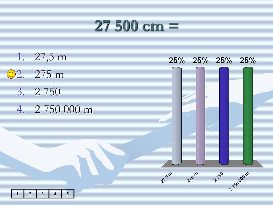 27 500 cm = 12345 1.27,5 m 2.275 m 3.2 750 4.2 750 000 m