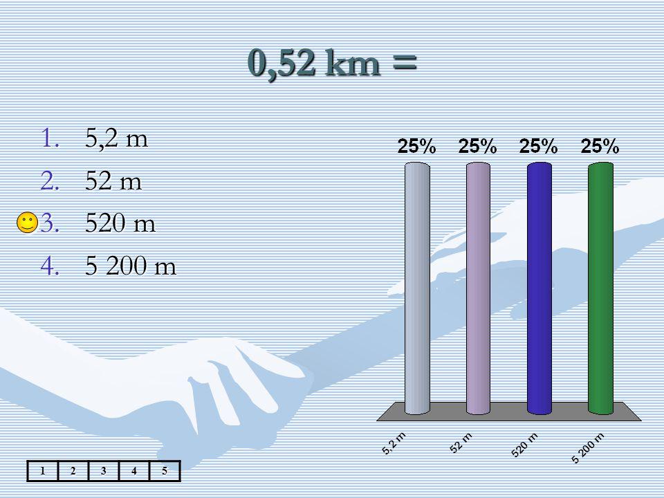 0,52 km = 12345 1.5,2 m 2.52 m 3.520 m 4.5 200 m