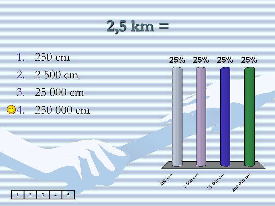 2,5 km = 12345 1.250 cm 2.2 500 cm 3.25 000 cm 4.250 000 cm