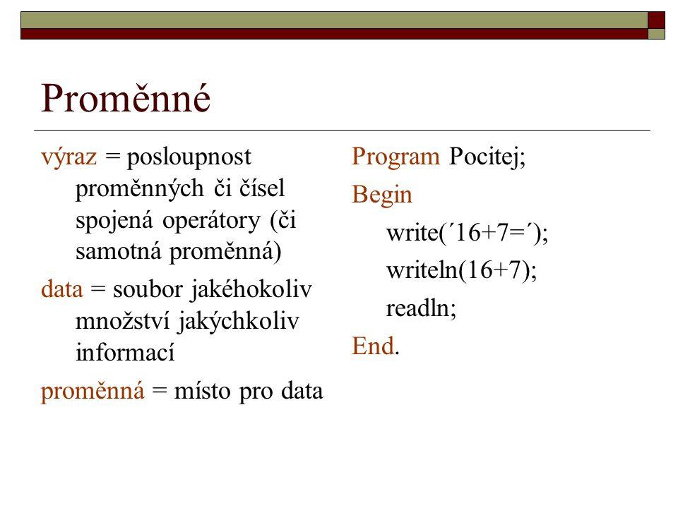Proměnné výraz = posloupnost proměnných či čísel spojená operátory (či samotná proměnná) data = soubor jakéhokoliv množství jakýchkoliv informací proměnná = místo pro data Program Pocitej; Begin write(´16+7=´); writeln(16+7); readln; End.