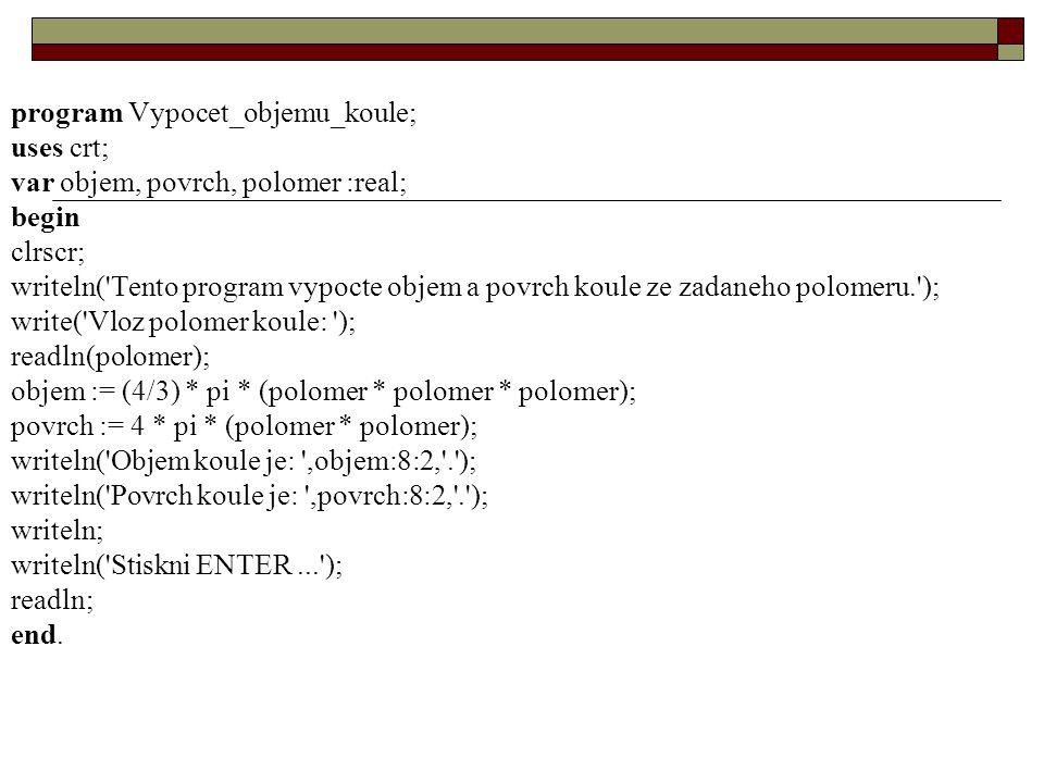program Vypocet_objemu_koule; uses crt; var objem, povrch, polomer :real; begin clrscr; writeln( Tento program vypocte objem a povrch koule ze zadaneho polomeru. ); write( Vloz polomer koule: ); readln(polomer); objem := (4/3) * pi * (polomer * polomer * polomer); povrch := 4 * pi * (polomer * polomer); writeln( Objem koule je: ,objem:8:2, . ); writeln( Povrch koule je: ,povrch:8:2, . ); writeln; writeln( Stiskni ENTER... ); readln; end.