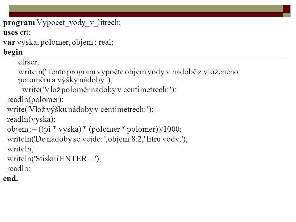 program Vypocet_vody_v_litrech; uses crt; var vyska, polomer, objem : real; begin clrscr; writeln( Tento program vypočte objem vody v nádobě z vloženého poloměru a výšky nádoby. ); write( Vlož poloměr nádoby v centimetrech: ); readln(polomer); write( Vlož výšku nádoby v centimetrech: ); readln(vyska); objem := ((pi * vyska) * (polomer * polomer))/1000; writeln( Do nádoby se vejde: ,objem:8:2, litru vody. ); writeln; writeln( Stiskni ENTER... ); readln; end.
