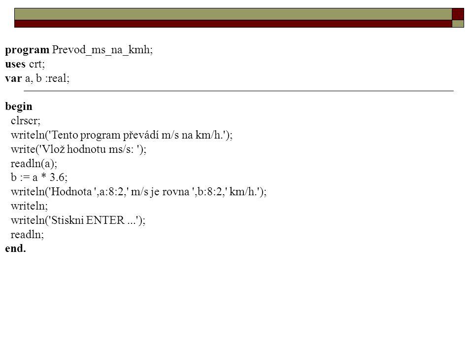 program Prevod_ms_na_kmh; uses crt; var a, b :real; begin clrscr; writeln( Tento program převádí m/s na km/h. ); write( Vlož hodnotu ms/s: ); readln(a); b := a * 3.6; writeln( Hodnota ,a:8:2, m/s je rovna ,b:8:2, km/h. ); writeln; writeln( Stiskni ENTER... ); readln; end.