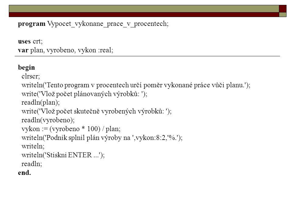 program Vypocet_vykonane_prace_v_procentech; uses crt; var plan, vyrobeno, vykon :real; begin clrscr; writeln( Tento program v procentech určí poměr vykonané práce vůči planu. ); write( Vlož počet plánovaných výrobků: ); readln(plan); write( Vlož počet skutečně vyrobených výrobků: ); readln(vyrobeno); vykon := (vyrobeno * 100) / plan; writeln( Podnik splnil plán výroby na ,vykon:8:2, %. ); writeln; writeln( Stiskni ENTER... ); readln; end.