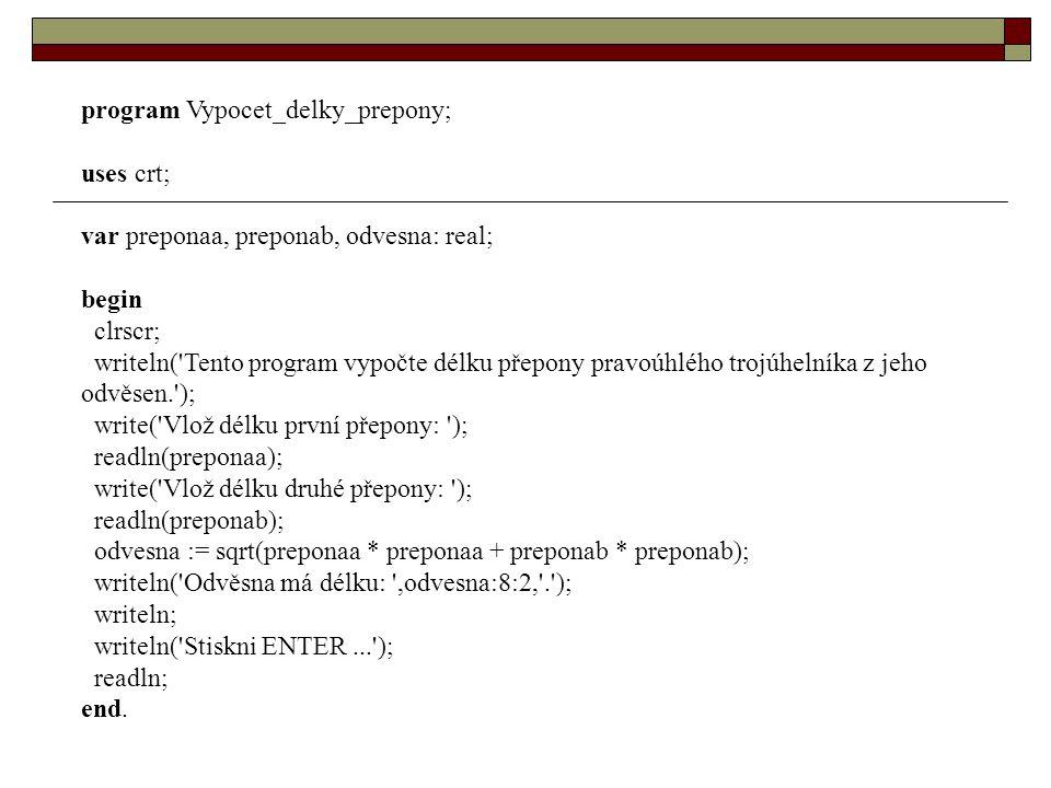 program Vypocet_delky_prepony; uses crt; var preponaa, preponab, odvesna: real; begin clrscr; writeln( Tento program vypočte délku přepony pravoúhlého trojúhelníka z jeho odvěsen. ); write( Vlož délku první přepony: ); readln(preponaa); write( Vlož délku druhé přepony: ); readln(preponab); odvesna := sqrt(preponaa * preponaa + preponab * preponab); writeln( Odvěsna má délku: ,odvesna:8:2, . ); writeln; writeln( Stiskni ENTER... ); readln; end.