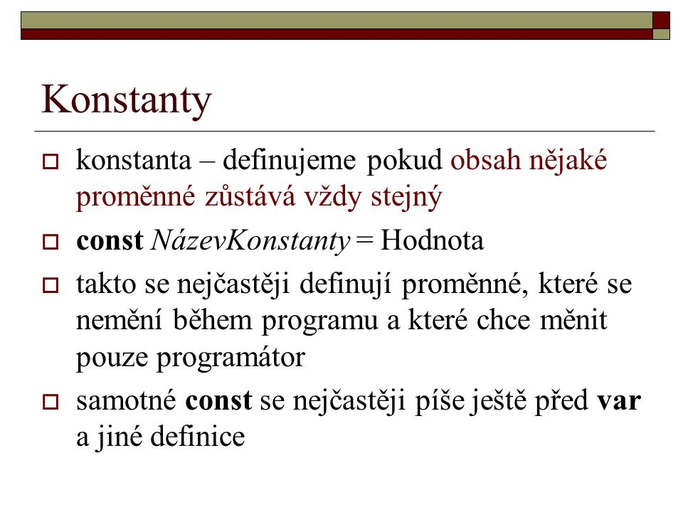 Konstanty  konstanta – definujeme pokud obsah nějaké proměnné zůstává vždy stejný  const NázevKonstanty = Hodnota  takto se nejčastěji definují proměnné, které se nemění během programu a které chce měnit pouze programátor  samotné const se nejčastěji píše ještě před var a jiné definice