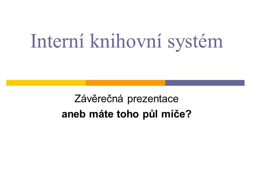 Interní knihovní systém Závěrečná prezentace aneb máte toho půl míče