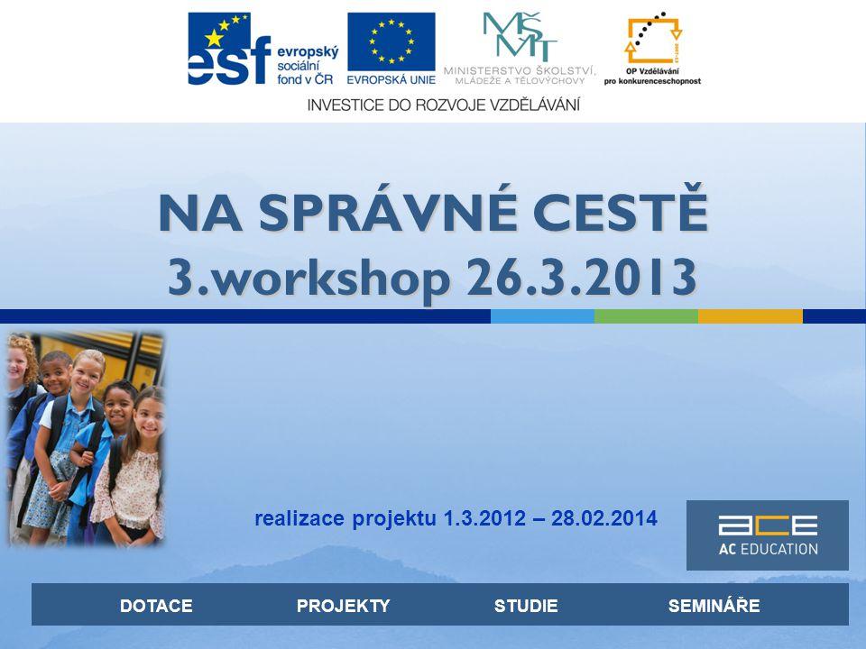 DOTACE PROJEKTY STUDIE SEMINÁŘE NA SPRÁVNÉ CESTĚ 3.workshop 26.3.2013 realizace projektu 1.3.2012 – 28.02.2014