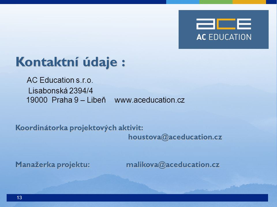 13 Kontaktní údaje : Kontaktní údaje : AC Education s.r.o. Lisabonská 2394/4 19000 Praha 9 – Libeň www.aceducation.cz Koordinátorka projektových aktiv