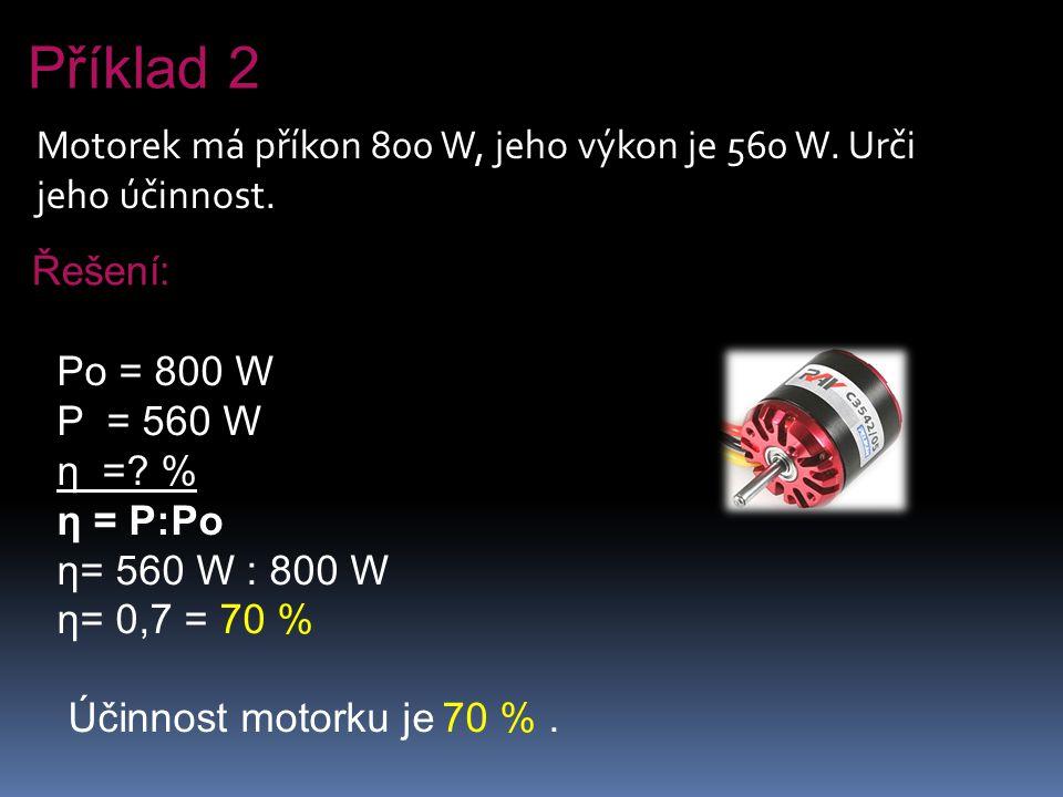 Motorek má příkon 800 W, jeho výkon je 560 W. Urči jeho účinnost. Řešení: Po = 800 W P = 560 W η =? % η = P:Po η= 560 W : 800 W η= 0,7 = 70 % Účinnost