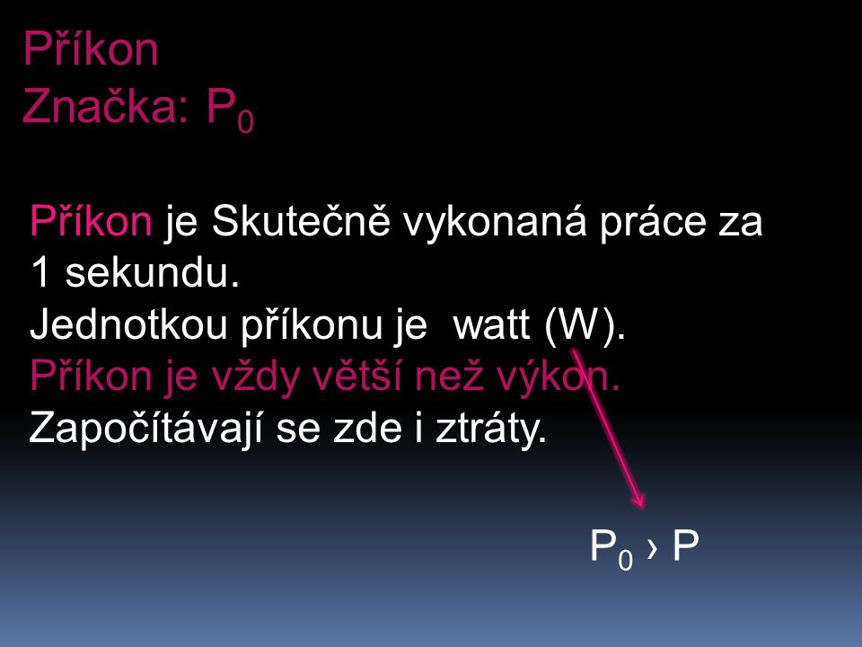 Příkon Značka: P 0 Příkon je Skutečně vykonaná práce za 1 sekundu. Jednotkou příkonu je watt (W). Příkon je vždy větší než výkon. Započítávají se zde