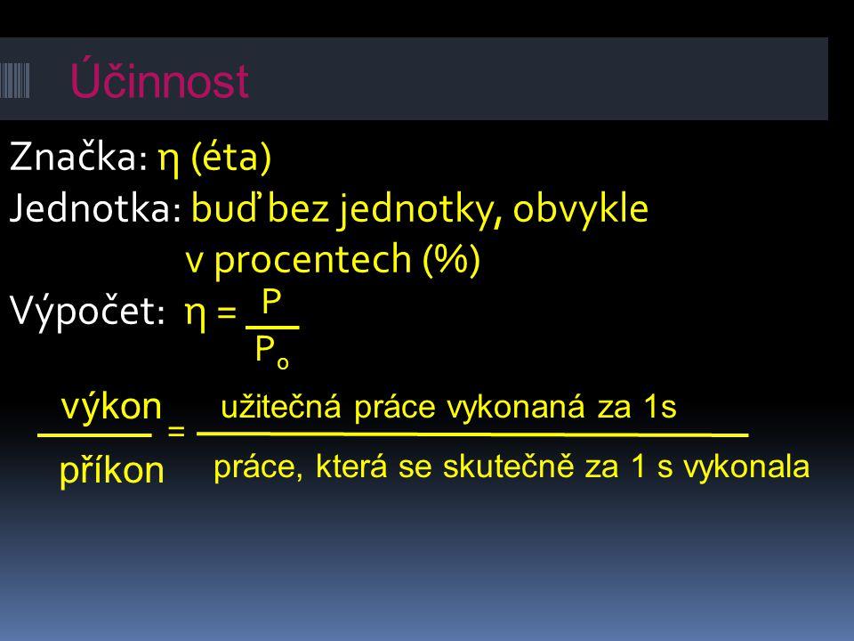 Značka: η (éta) Jednotka: buď bez jednotky, obvykle v procentech (%) Výpočet: η = P P0P0 výkon příkon užitečná práce vykonaná za 1s práce, která se sk