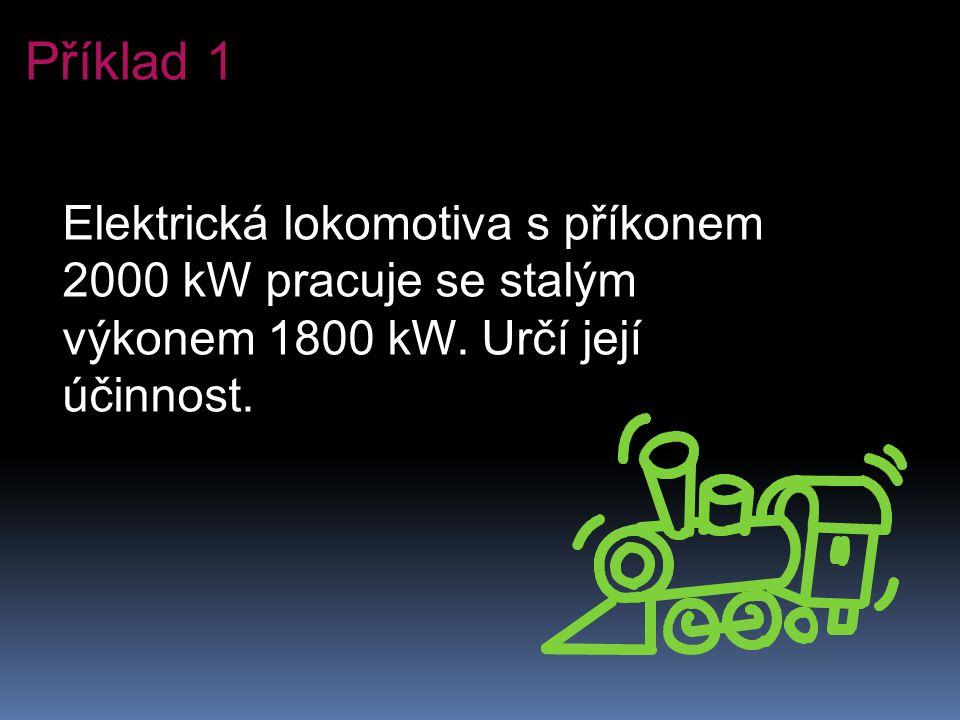 Elektrická lokomotiva s příkonem 2000 kW pracuje se stalým výkonem 1800 kW. Určí její účinnost. Příklad 1