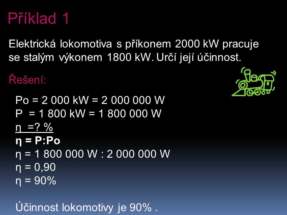 Elektrická lokomotiva s příkonem 2000 kW pracuje se stalým výkonem 1800 kW. Určí její účinnost. Řešení: Po = 2 000 kW = 2 000 000 W P = 1 800 kW = 1 8