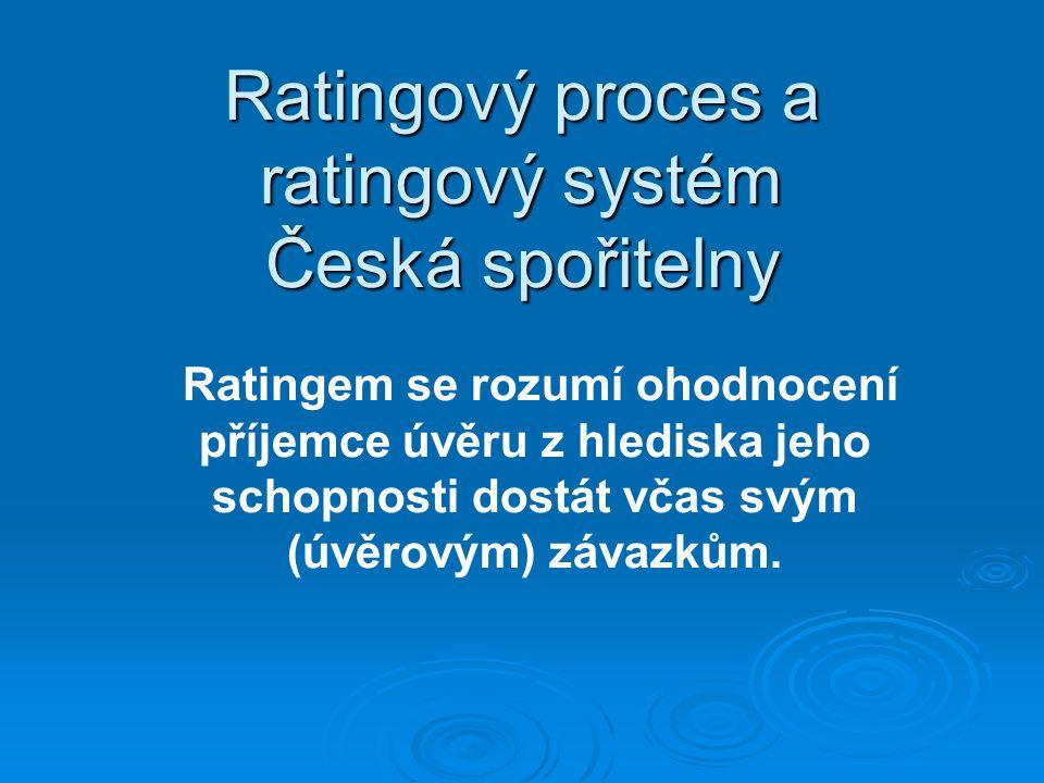 Ratingový proces a ratingový systém Česká spořitelny Ratingem se rozumí ohodnocení příjemce úvěru z hlediska jeho schopnosti dostát včas svým (úvěrovým) závazkům.