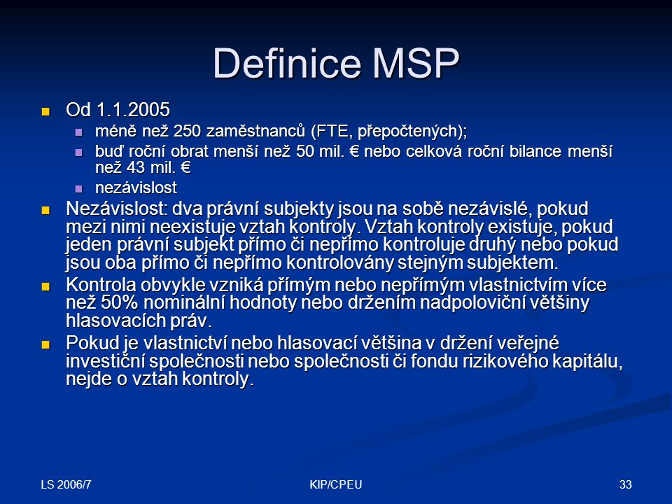 LS 2006/7 33KIP/CPEU Definice MSP Od 1.1.2005 Od 1.1.2005 méně než 250 zaměstnanců (FTE, přepočtených); méně než 250 zaměstnanců (FTE, přepočtených); buď roční obrat menší než 50 mil.