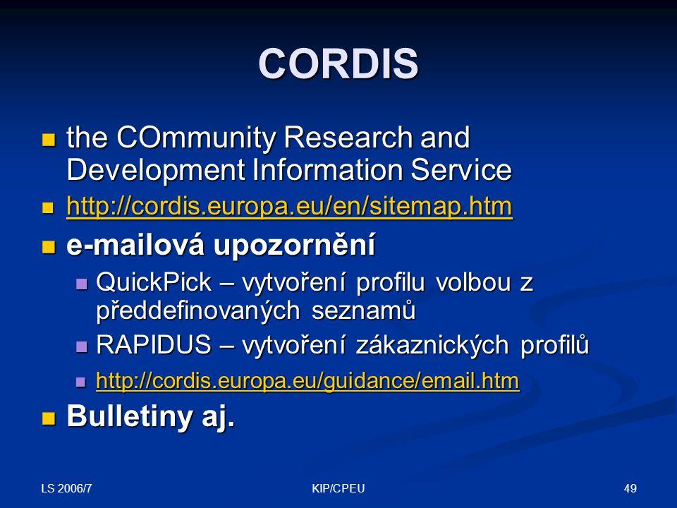 LS 2006/7 49KIP/CPEU CORDIS the COmmunity Research and Development Information Service the COmmunity Research and Development Information Service http://cordis.europa.eu/en/sitemap.htm http://cordis.europa.eu/en/sitemap.htm http://cordis.europa.eu/en/sitemap.htm e-mailová upozornění e-mailová upozornění QuickPick – vytvoření profilu volbou z předdefinovaných seznamů QuickPick – vytvoření profilu volbou z předdefinovaných seznamů RAPIDUS – vytvoření zákaznických profilů RAPIDUS – vytvoření zákaznických profilů http://cordis.europa.eu/guidance/email.htm http://cordis.europa.eu/guidance/email.htm http://cordis.europa.eu/guidance/email.htm Bulletiny aj.