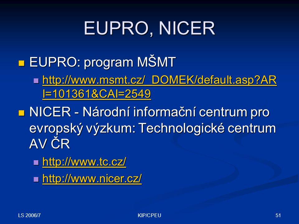 LS 2006/7 51KIP/CPEU EUPRO, NICER EUPRO: program MŠMT EUPRO: program MŠMT http://www.msmt.cz/_DOMEK/default.asp AR I=101361&CAI=2549 http://www.msmt.cz/_DOMEK/default.asp AR I=101361&CAI=2549 http://www.msmt.cz/_DOMEK/default.asp AR I=101361&CAI=2549 http://www.msmt.cz/_DOMEK/default.asp AR I=101361&CAI=2549 NICER - Národní informační centrum pro evropský výzkum: Technologické centrum AV ČR NICER - Národní informační centrum pro evropský výzkum: Technologické centrum AV ČR http://www.tc.cz/ http://www.tc.cz/ http://www.tc.cz/ http://www.nicer.cz/ http://www.nicer.cz/ http://www.nicer.cz/